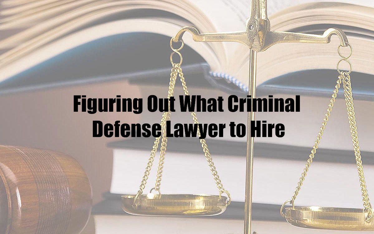 Figuring Out What Criminal Defense Lawyer to Hire